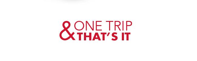 One Trip & That's It